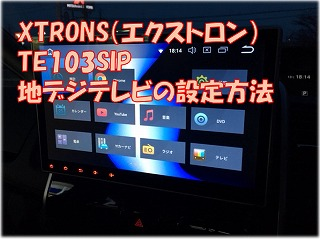 XTRONSアンドロイドナビTE103SIPの10.1インチテレビを見る設定方法を解説!