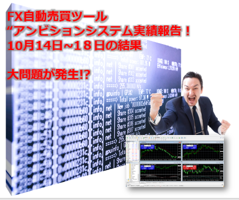 FX自動売買ツールEAアンビションシステム運用10月14日~18日実績!なお問題が発生!!